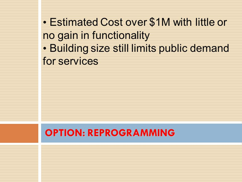Estimated Cost over $1M with little or no gain in functionality Building size still limits public demand for services OPTION: REPROGRAMMING