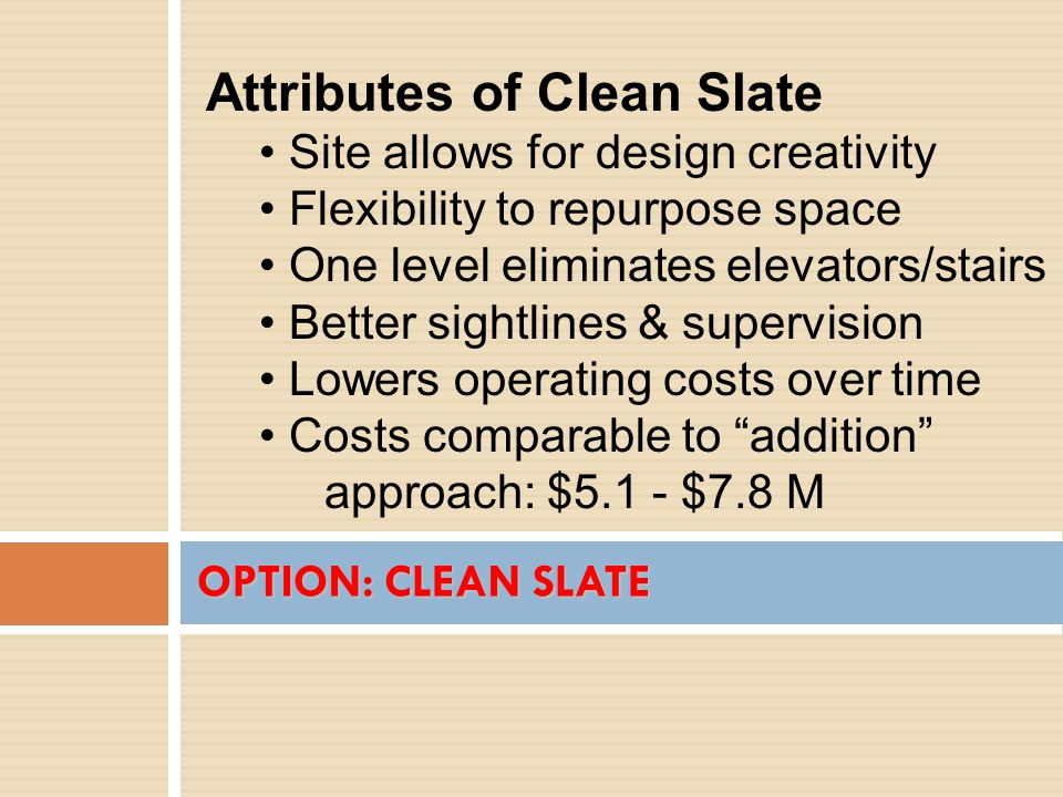 OPTION: CLEAN SLATE Attributes of Clean Slate Site allows for design creativity Flexibility to repurpose space One level eliminates elevators/stairs Better sightlines & supervision Lowers operating costs over time Costs comparable to addition approach: $5.1 - $7.8 M