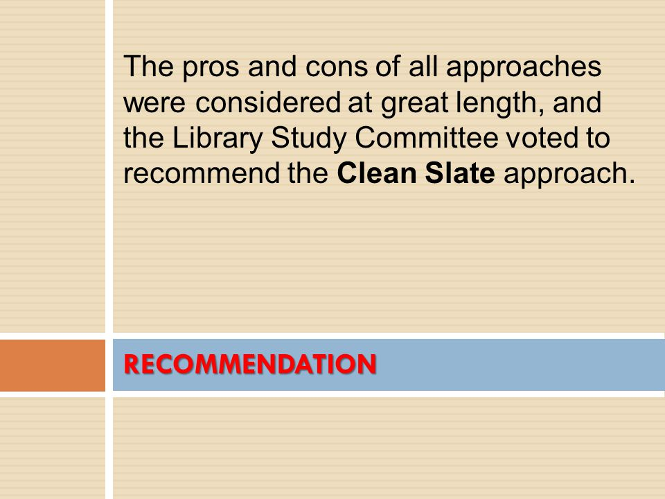 RECOMMENDATION The pros and cons of all approaches were considered at great length, and the Library Study Committee voted to recommend the Clean Slate approach.