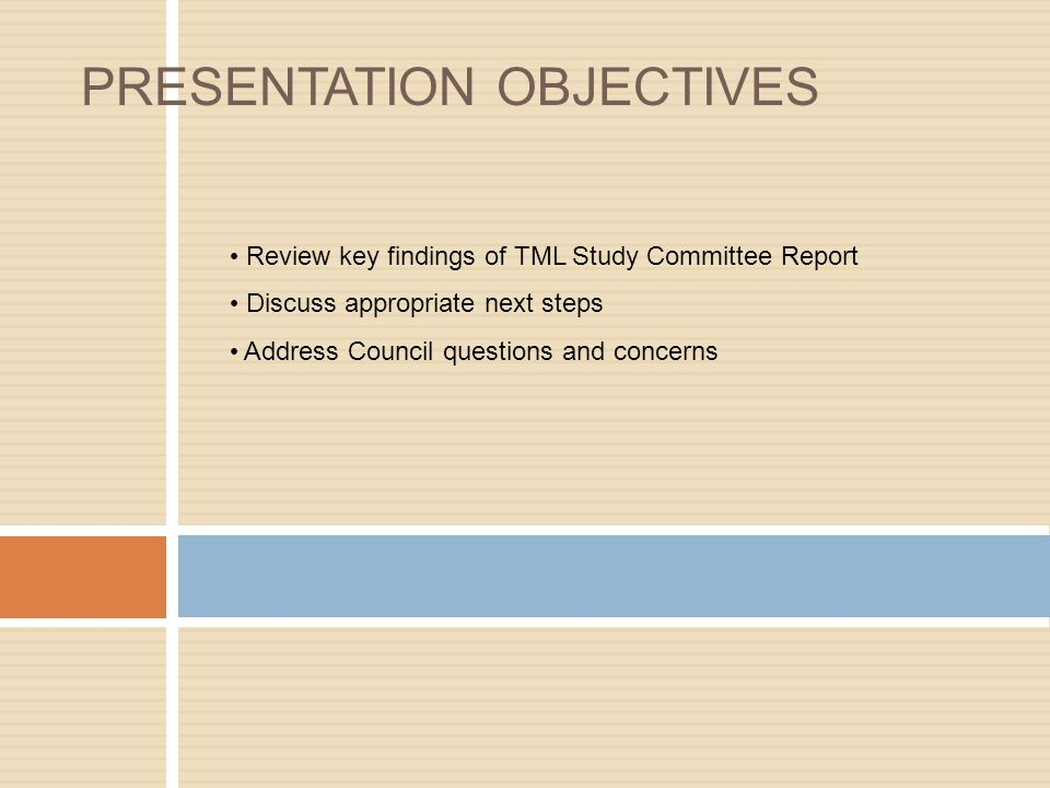 Review key findings of TML Study Committee Report Discuss appropriate next steps Address Council questions and concerns PRESENTATION OBJECTIVES