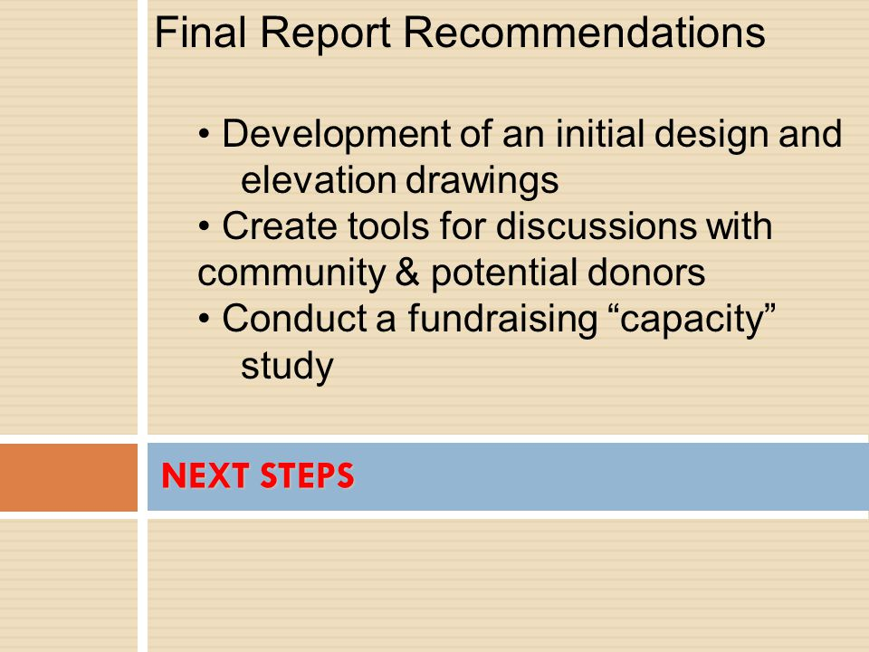 NEXT STEPS Final Report Recommendations Development of an initial design and elevation drawings Create tools for discussions with community & potential donors Conduct a fundraising capacity study