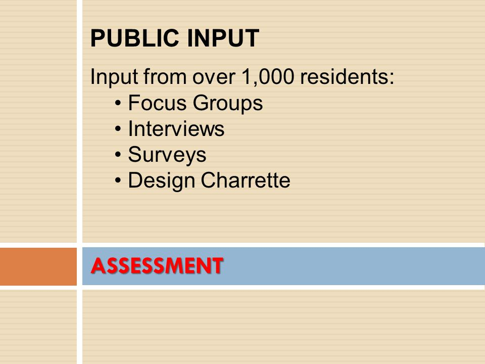 ASSESSMENT PUBLIC INPUT Input from over 1,000 residents: Focus Groups Interviews Surveys Design Charrette
