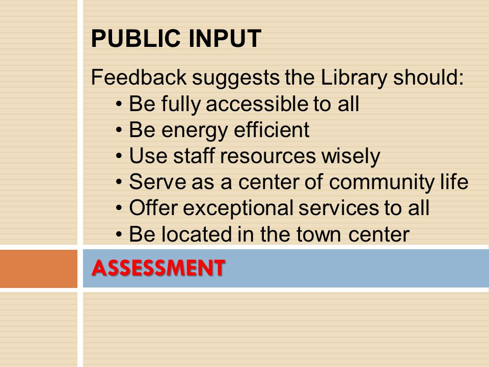 ASSESSMENT PUBLIC INPUT Feedback suggests the Library should: Be fully accessible to all Be energy efficient Use staff resources wisely Serve as a center of community life Offer exceptional services to all Be located in the town center