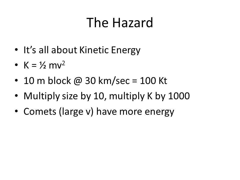 The Hazard It's all about Kinetic Energy K = ½ mv 2 10 m block @ 30 km/sec = 100 Kt Multiply size by 10, multiply K by 1000 Comets (large v) have more energy
