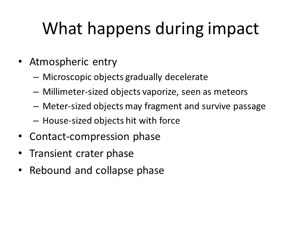 What happens during impact Atmospheric entry – Microscopic objects gradually decelerate – Millimeter-sized objects vaporize, seen as meteors – Meter-sized objects may fragment and survive passage – House-sized objects hit with force Contact-compression phase Transient crater phase Rebound and collapse phase