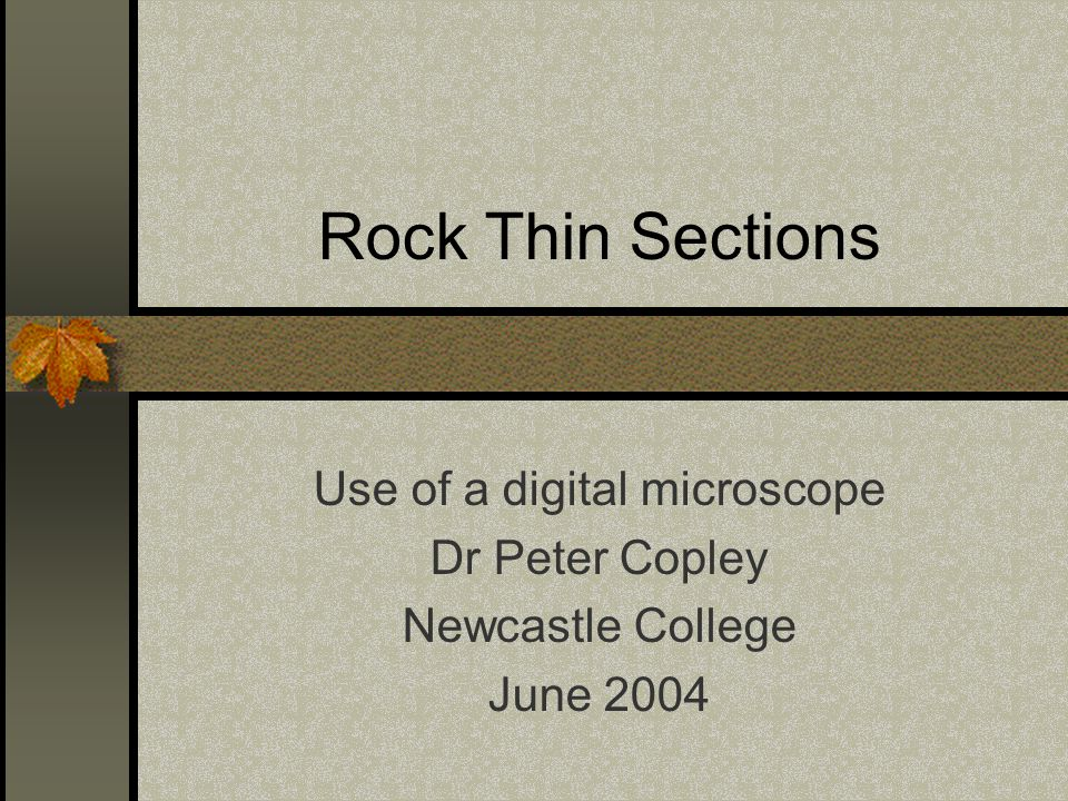 Rock Thin Sections Use of a digital microscope Dr Peter Copley Newcastle College June 2004