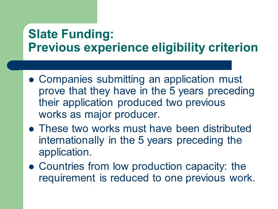 Slate Funding: Previous experience eligibility criterion Companies submitting an application must prove that they have in the 5 years preceding their application produced two previous works as major producer.