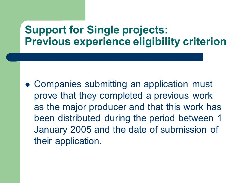 Support for Single projects: Previous experience eligibility criterion Companies submitting an application must prove that they completed a previous work as the major producer and that this work has been distributed during the period between 1 January 2005 and the date of submission of their application.