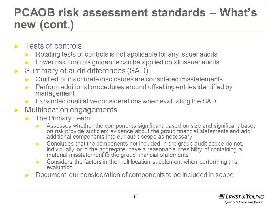 11 PCAOB risk assessment standards – What's new (cont.) ► Tests of controls ► Rotating tests of controls is not applicable for any issuer audits ► Lower risk controls guidance can be applied on all issuer audits ► Summary of audit differences (SAD) ► Omitted or inaccurate disclosures are considered misstatements ► Perform additional procedures around offsetting entries identified by management ► Expanded qualitative considerations when evaluating the SAD ► Multilocation engagements ► The Primary Team: ► Assesses whether the components significant based on size and significant based on risk provide sufficient evidence about the group financial statements and add additional components into our audit scope as necessary ► Concludes that the components not included in the group audit scope do not, individually or in the aggregate, have a reasonable possibility of containing a material misstatement to the group financial statements ► Considers the factors in the multilocation supplement when performing this evaluation ► Document our consideration of components to be included in scope