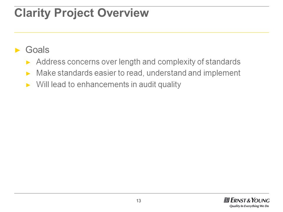 13 Clarity Project Overview ► Goals ► Address concerns over length and complexity of standards ► Make standards easier to read, understand and implement ► Will lead to enhancements in audit quality