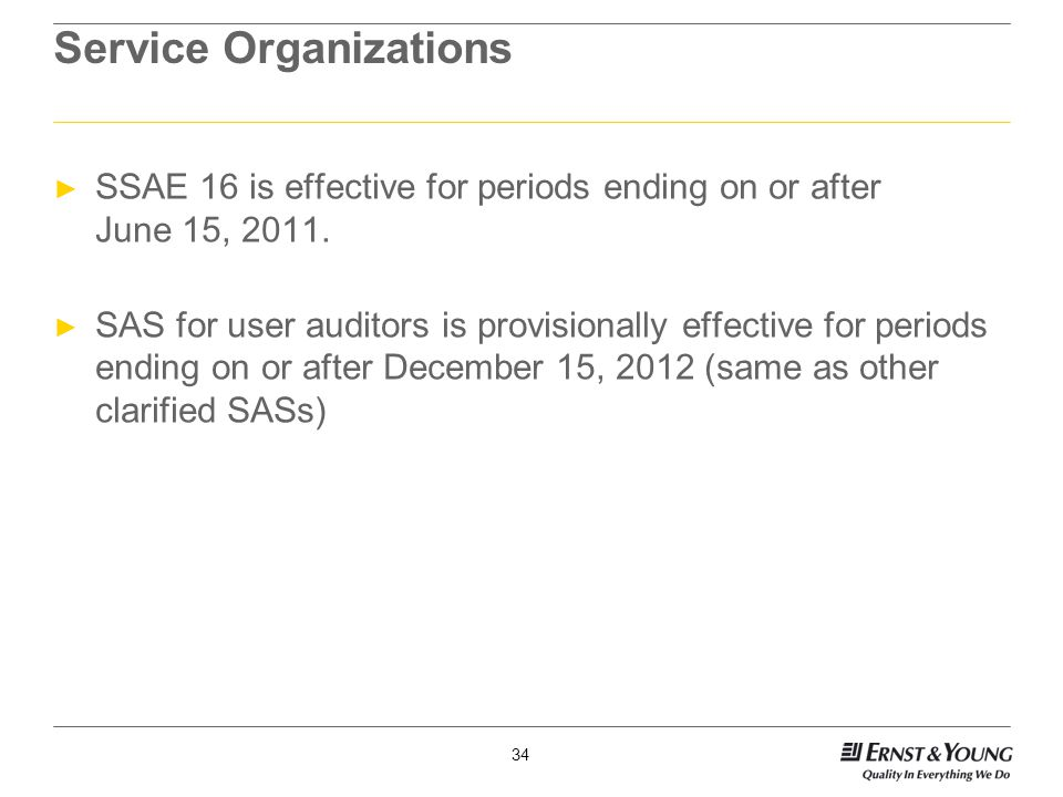 34 Service Organizations ► SSAE 16 is effective for periods ending on or after June 15, 2011.