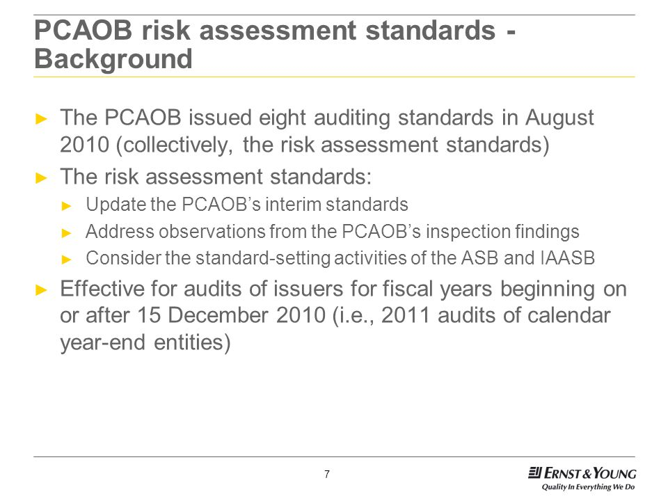 7 PCAOB risk assessment standards - Background ► The PCAOB issued eight auditing standards in August 2010 (collectively, the risk assessment standards) ► The risk assessment standards: ► Update the PCAOB's interim standards ► Address observations from the PCAOB's inspection findings ► Consider the standard-setting activities of the ASB and IAASB ► Effective for audits of issuers for fiscal years beginning on or after 15 December 2010 (i.e., 2011 audits of calendar year-end entities)