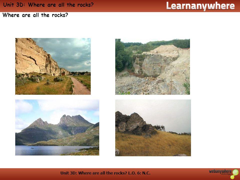Unit 3D: Where are all the rocks. L.O. 6: N.C. Unit 3D: Where are all the rocks.