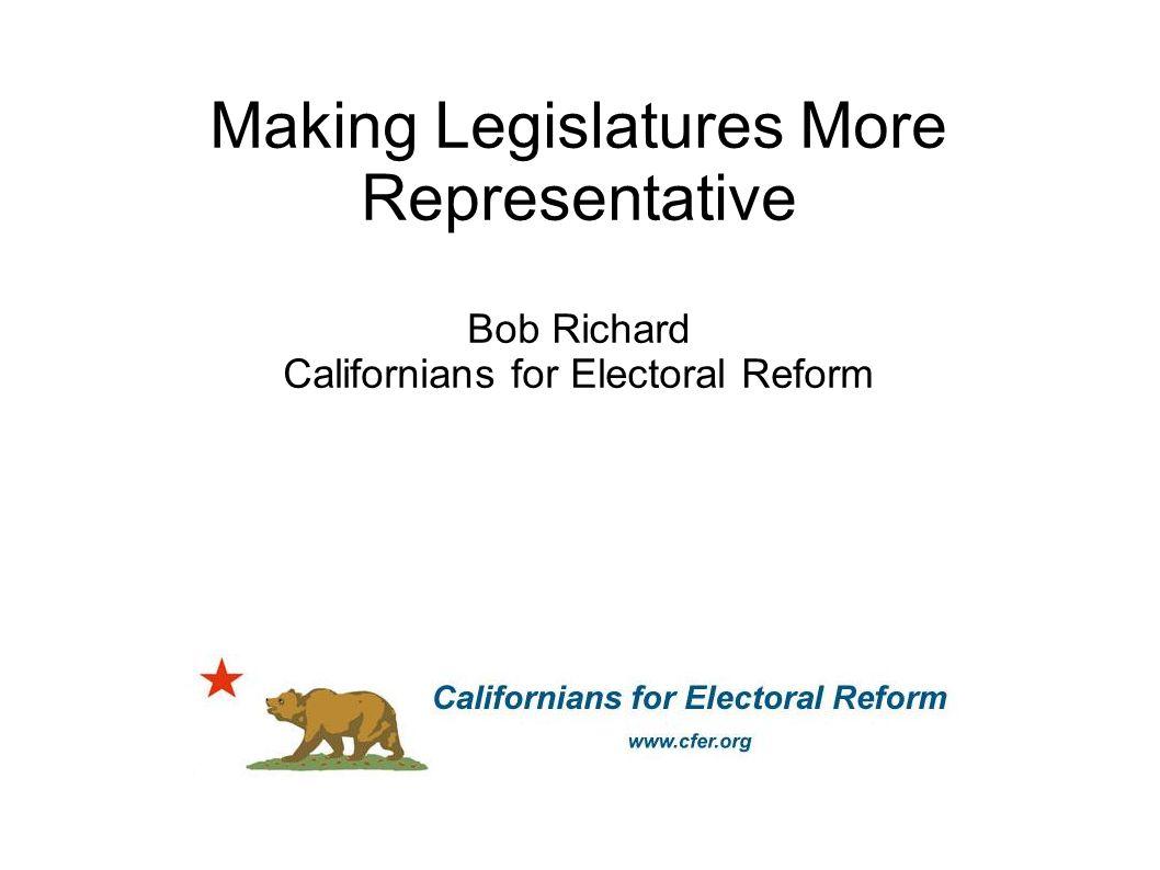 Making Legislatures More Representative Bob Richard Californians for Electoral Reform