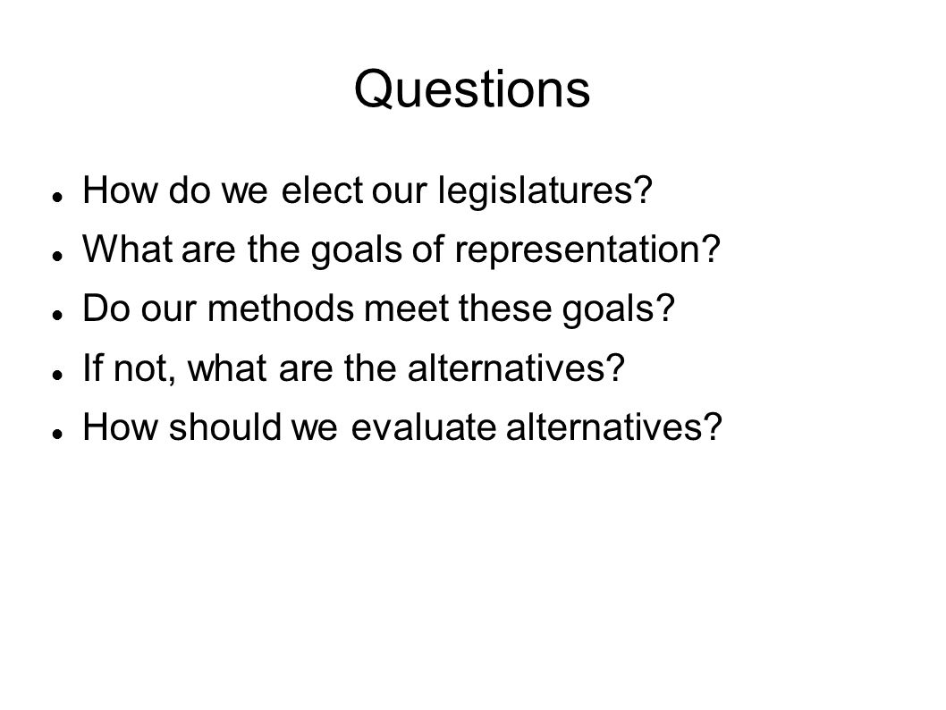 Questions How do we elect our legislatures. What are the goals of representation.