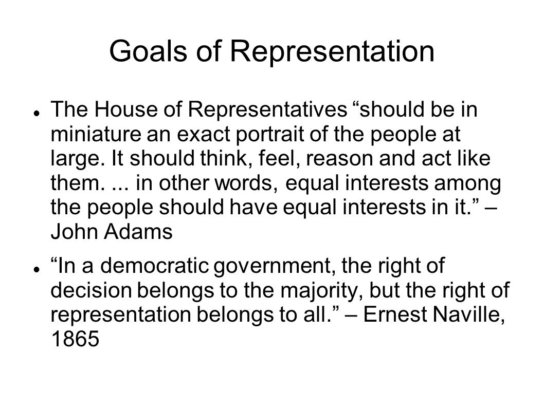Goals of Representation The House of Representatives should be in miniature an exact portrait of the people at large.