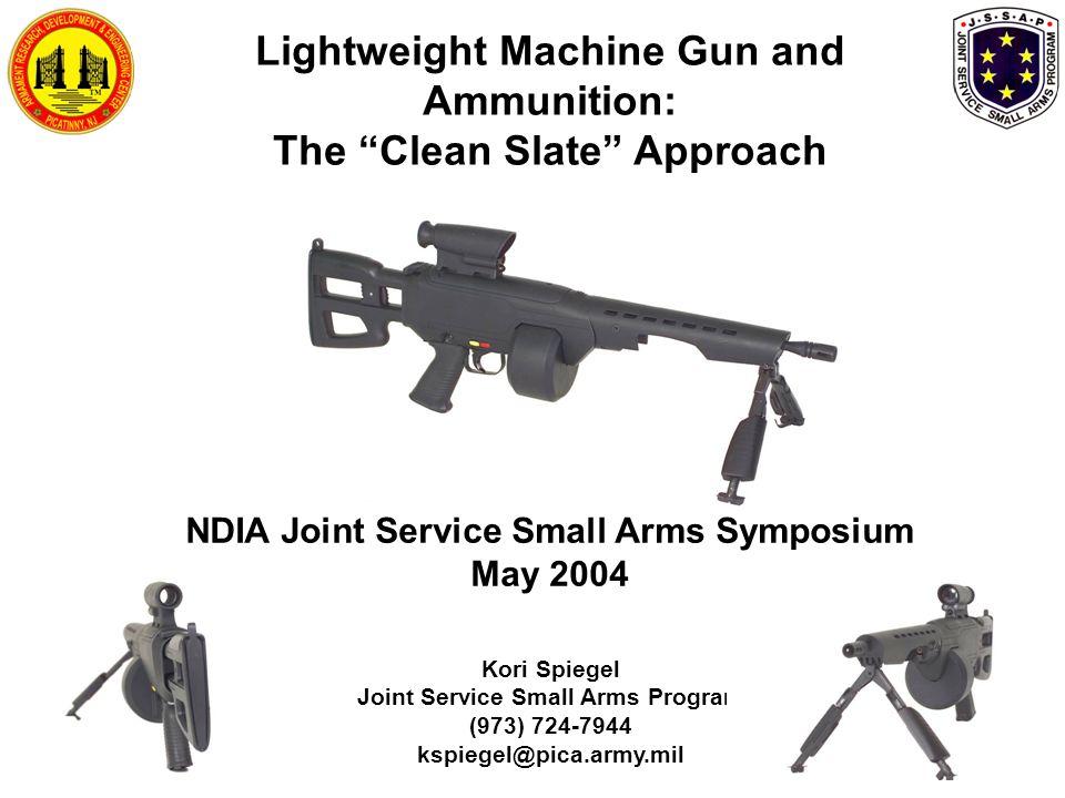 Kori Spiegel Joint Service Small Arms Program (973) 724-7944 kspiegel@pica.army.mil Lightweight Machine Gun and Ammunition: The Clean Slate Approach NDIA Joint Service Small Arms Symposium May 2004