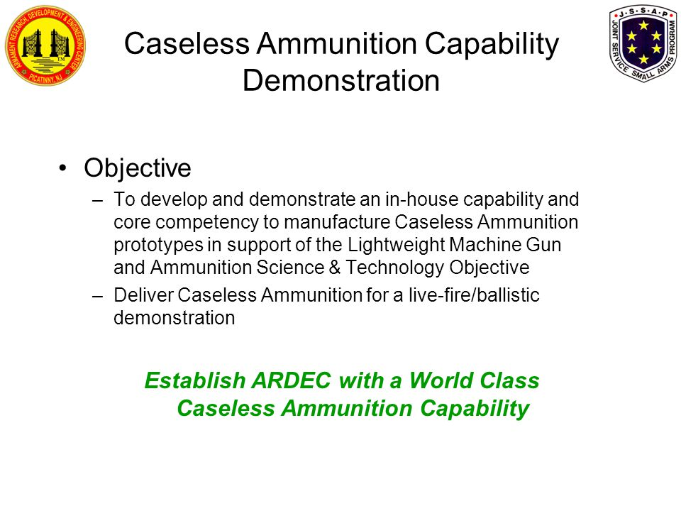 Caseless Ammunition Capability Demonstration Objective –To develop and demonstrate an in-house capability and core competency to manufacture Caseless Ammunition prototypes in support of the Lightweight Machine Gun and Ammunition Science & Technology Objective –Deliver Caseless Ammunition for a live-fire/ballistic demonstration Establish ARDEC with a World Class Caseless Ammunition Capability