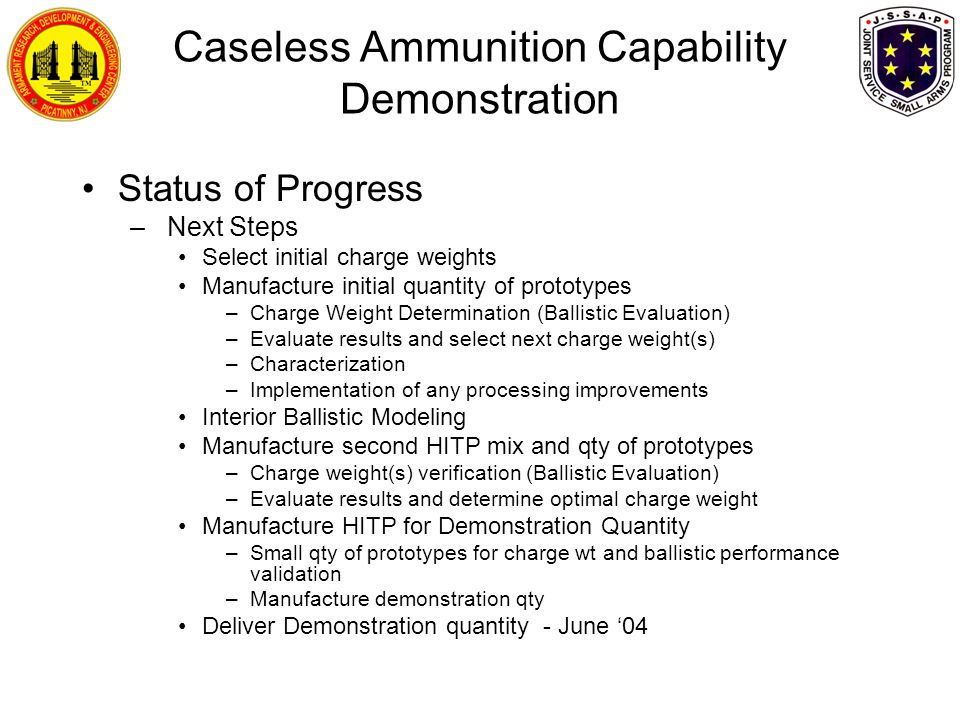 Status of Progress – Next Steps Select initial charge weights Manufacture initial quantity of prototypes –Charge Weight Determination (Ballistic Evaluation) –Evaluate results and select next charge weight(s) –Characterization –Implementation of any processing improvements Interior Ballistic Modeling Manufacture second HITP mix and qty of prototypes –Charge weight(s) verification (Ballistic Evaluation) –Evaluate results and determine optimal charge weight Manufacture HITP for Demonstration Quantity –Small qty of prototypes for charge wt and ballistic performance validation –Manufacture demonstration qty Deliver Demonstration quantity - June '04