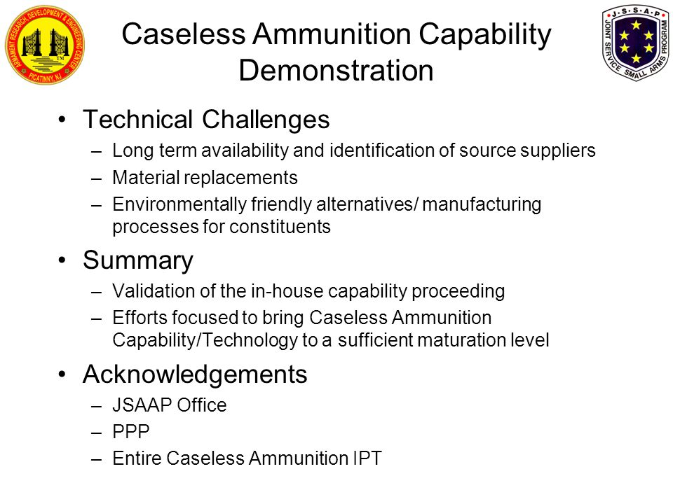 Caseless Ammunition Capability Demonstration Technical Challenges –Long term availability and identification of source suppliers –Material replacements –Environmentally friendly alternatives/ manufacturing processes for constituents Summary –Validation of the in-house capability proceeding –Efforts focused to bring Caseless Ammunition Capability/Technology to a sufficient maturation level Acknowledgements –JSAAP Office –PPP –Entire Caseless Ammunition IPT