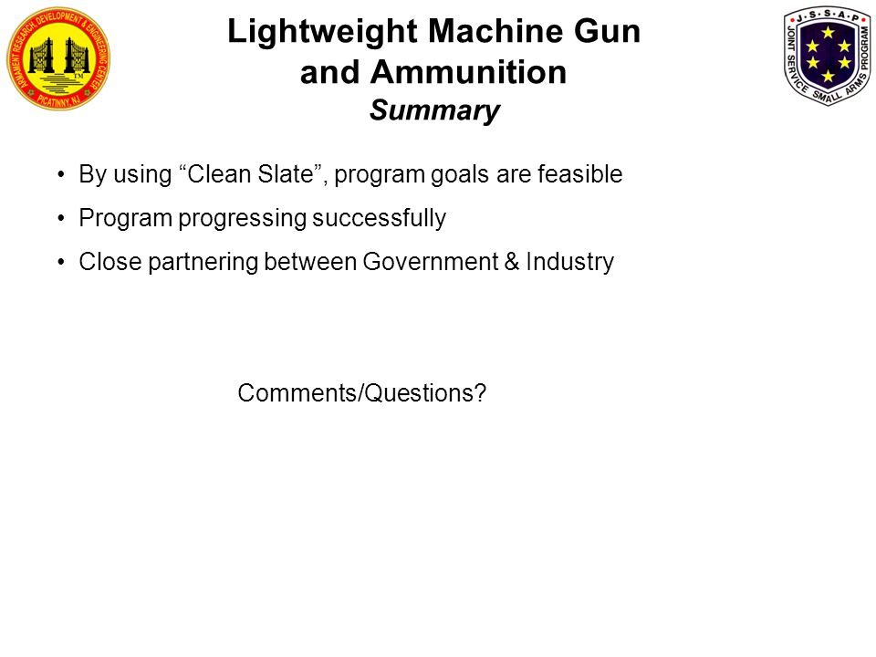 Lightweight Machine Gun and Ammunition Summary By using Clean Slate , program goals are feasible Program progressing successfully Close partnering between Government & Industry Comments/Questions?