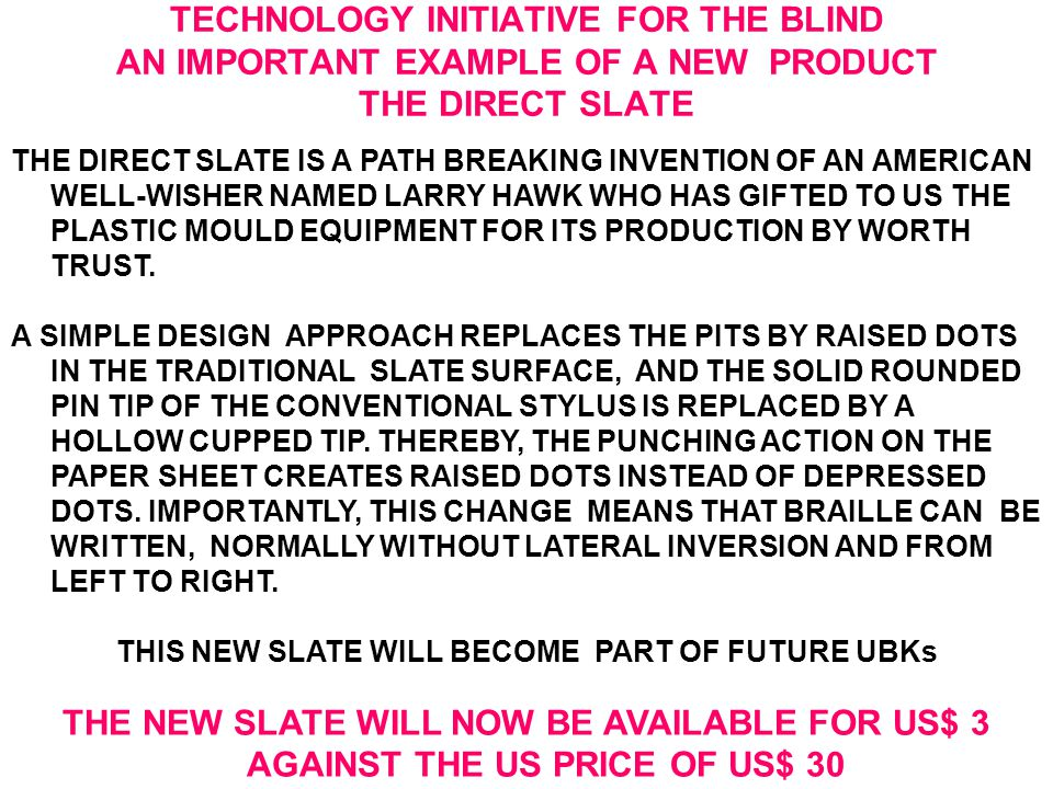 TECHNOLOGY INITIATIVE FOR THE BLIND AN IMPORTANT EXAMPLE OF A NEW PRODUCT THE DIRECT SLATE THE DIRECT SLATE IS A PATH BREAKING INVENTION OF AN AMERICAN WELL-WISHER NAMED LARRY HAWK WHO HAS GIFTED TO US THE PLASTIC MOULD EQUIPMENT FOR ITS PRODUCTION BY WORTH TRUST.