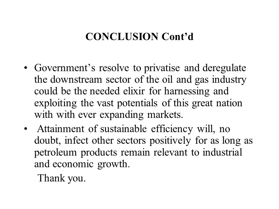 CONCLUSION Cont'd Government's resolve to privatise and deregulate the downstream sector of the oil and gas industry could be the needed elixir for harnessing and exploiting the vast potentials of this great nation with with ever expanding markets.