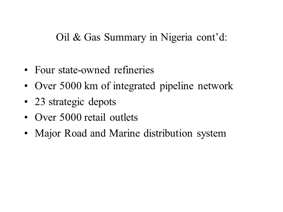 Oil & Gas Summary in Nigeria cont'd: Four state-owned refineries Over 5000 km of integrated pipeline network 23 strategic depots Over 5000 retail outlets Major Road and Marine distribution system