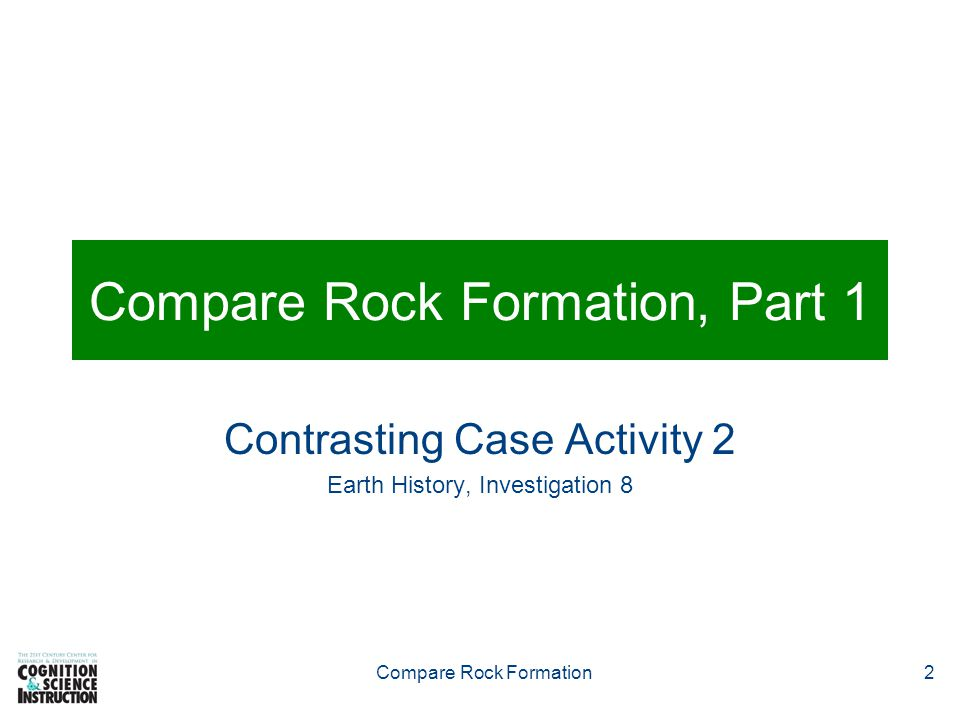 Compare Rock Formation2 Compare Rock Formation, Part 1 Contrasting Case Activity 2 Earth History, Investigation 8