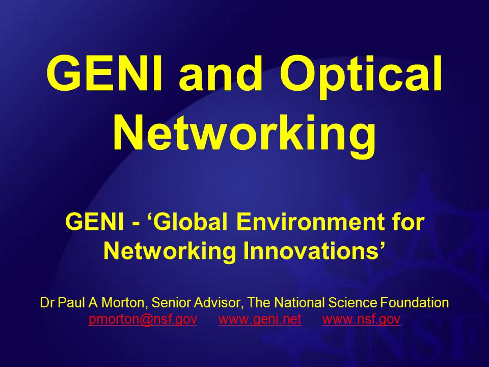 GENI Design Principles Physical network 'substrate' –building block components –elements / nodes / links / subnets Software control & management framework –knits building blocks together –allows many parallel experiments (slices) –creates arbitrary logical topologies (virtualization) Programmable for 'Clean Slate' research Instrumented for accurate analysis Flexible and Phased Design –Support Technology Introduction during GENI Lifetime