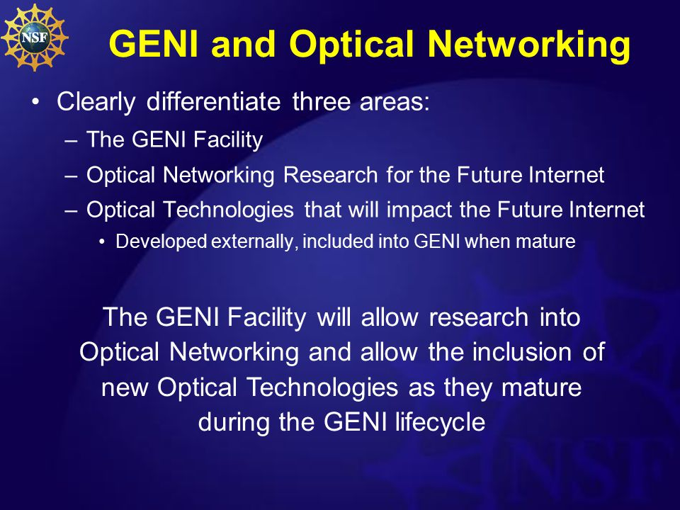 GENI and Optical Networking Clearly differentiate three areas: –The GENI Facility –Optical Networking Research for the Future Internet –Optical Technologies that will impact the Future Internet Developed externally, included into GENI when mature The GENI Facility will allow research into Optical Networking and allow the inclusion of new Optical Technologies as they mature during the GENI lifecycle