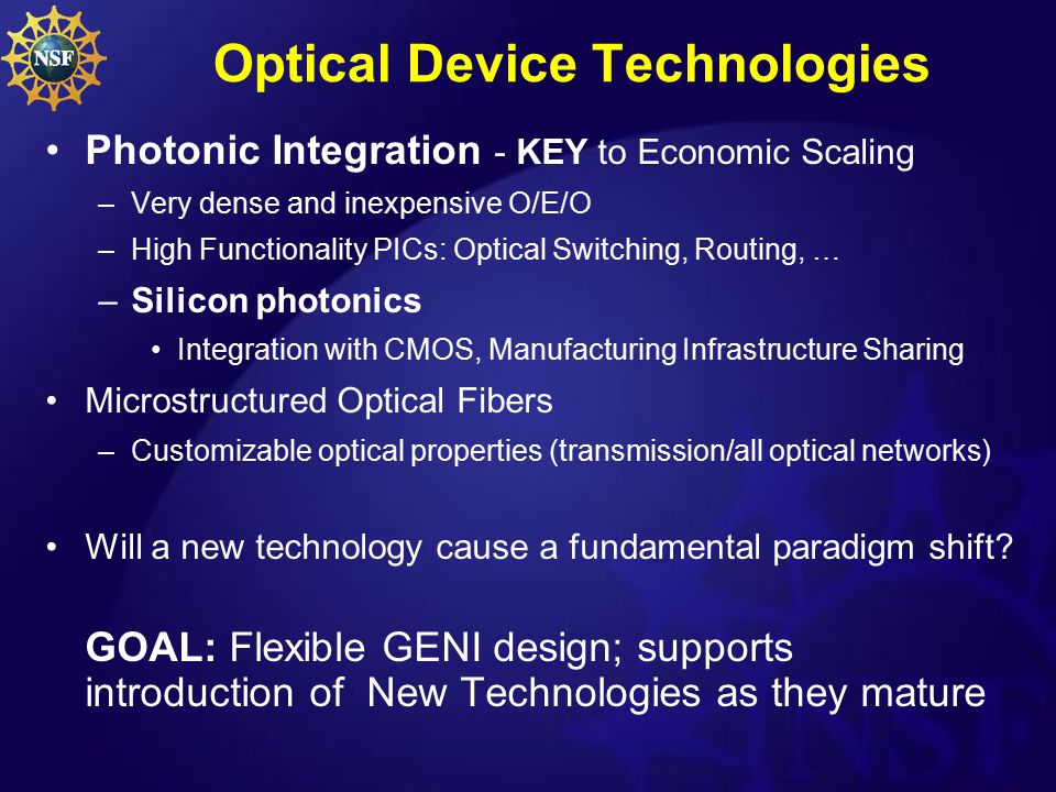Optical Device Technologies Photonic Integration - KEY to Economic Scaling –Very dense and inexpensive O/E/O –High Functionality PICs: Optical Switching, Routing, … –Silicon photonics Integration with CMOS, Manufacturing Infrastructure Sharing Microstructured Optical Fibers –Customizable optical properties (transmission/all optical networks) Will a new technology cause a fundamental paradigm shift.