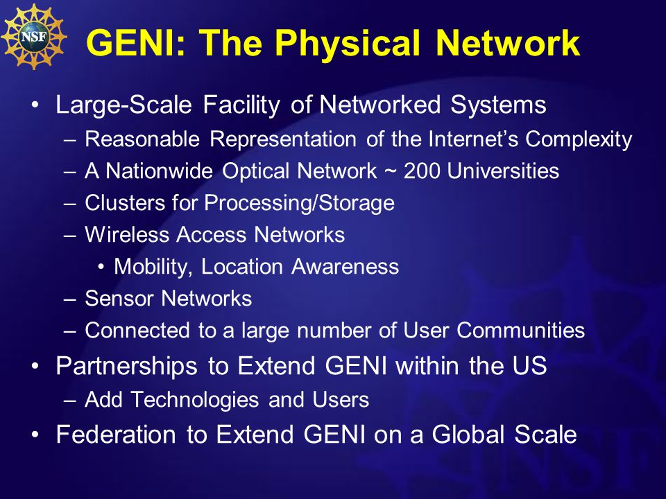 GENI: The Physical Network Large-Scale Facility of Networked Systems –Reasonable Representation of the Internet's Complexity –A Nationwide Optical Network ~ 200 Universities –Clusters for Processing/Storage –Wireless Access Networks Mobility, Location Awareness –Sensor Networks –Connected to a large number of User Communities Partnerships to Extend GENI within the US –Add Technologies and Users Federation to Extend GENI on a Global Scale