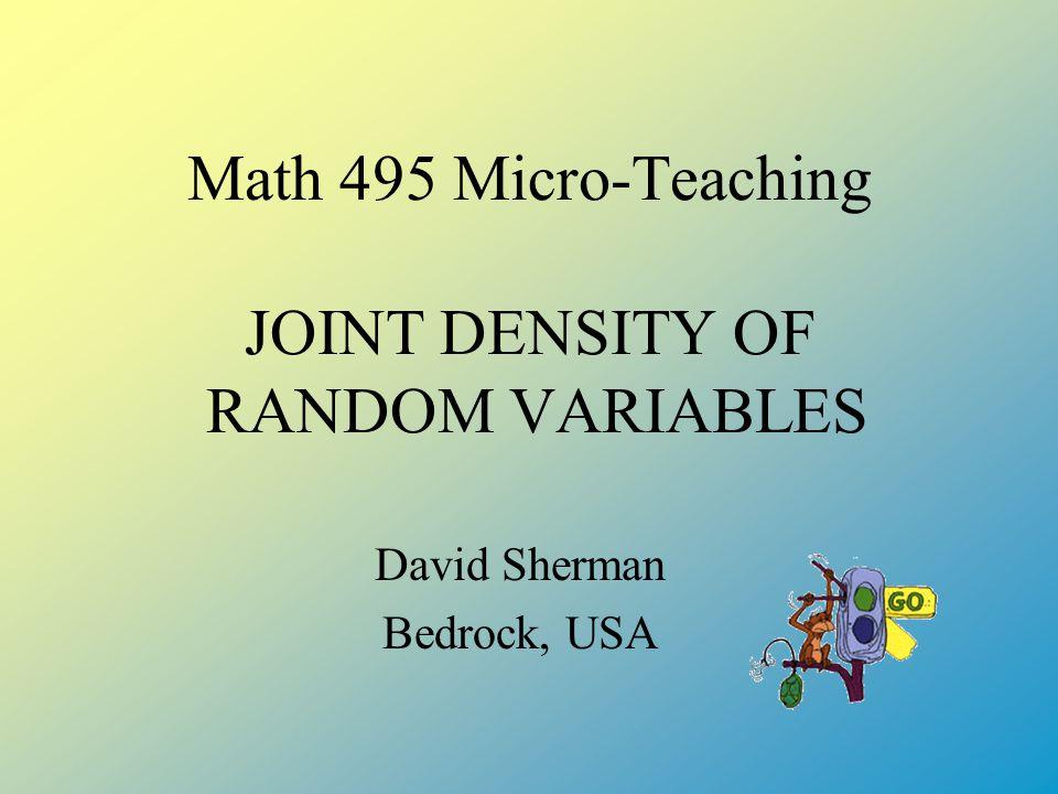 Math 495 Micro-Teaching JOINT DENSITY OF RANDOM VARIABLES David Sherman Bedrock, USA