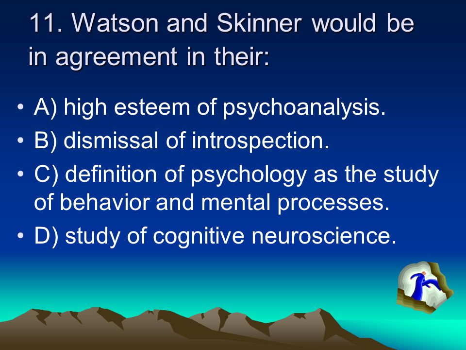 11. Watson and Skinner would be in agreement in their: A) high esteem of psychoanalysis. B) dismissal of introspection. C) definition of psychology as