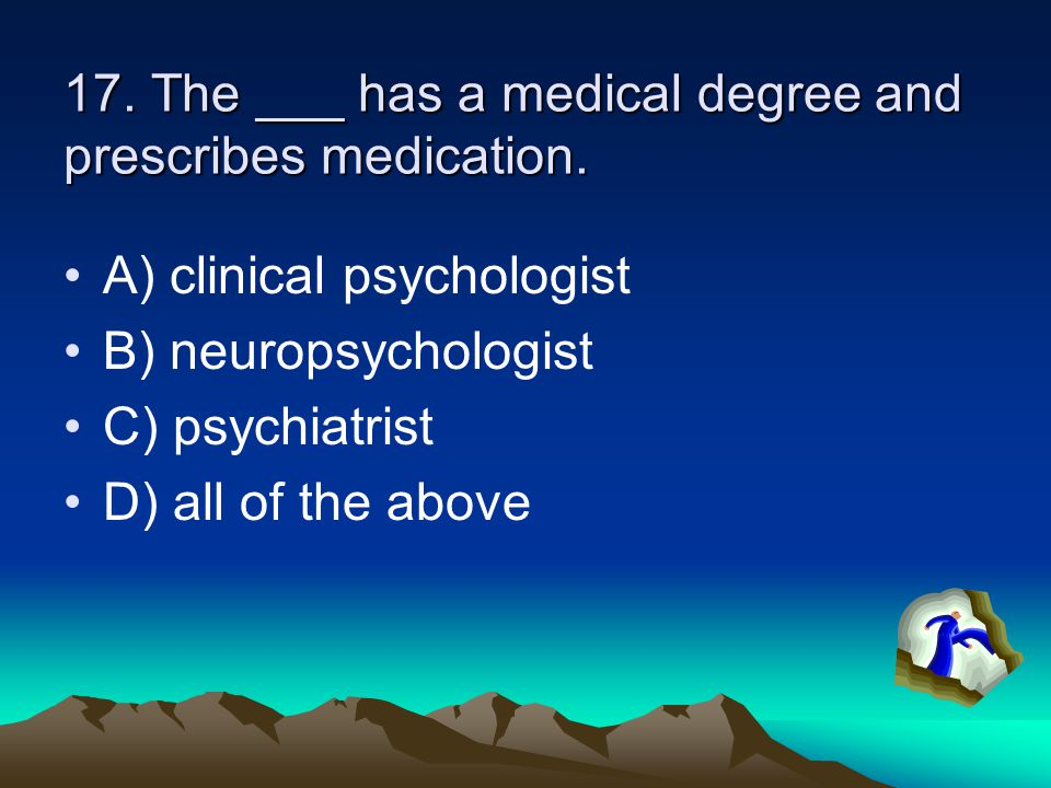 17. The ___ has a medical degree and prescribes medication. A) clinical psychologist B) neuropsychologist C) psychiatrist D) all of the above