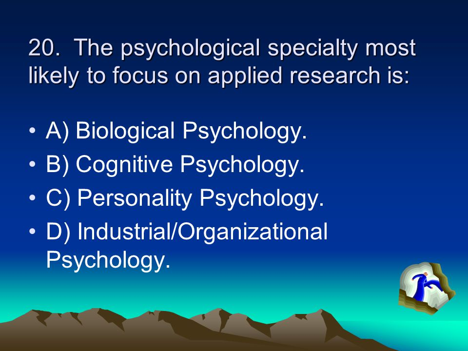 20. The psychological specialty most likely to focus on applied research is: A) Biological Psychology. B) Cognitive Psychology. C) Personality Psychol