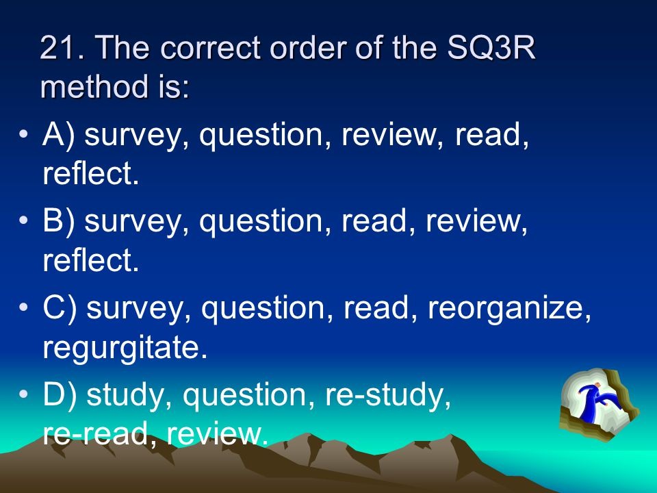 21. The correct order of the SQ3R method is: A) survey, question, review, read, reflect. B) survey, question, read, review, reflect. C) survey, questi