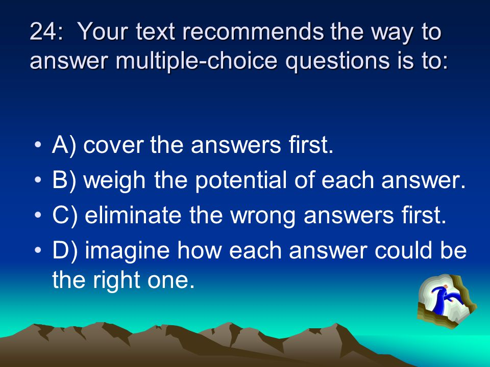 24: Your text recommends the way to answer multiple-choice questions is to: A) cover the answers first. B) weigh the potential of each answer. C) elim