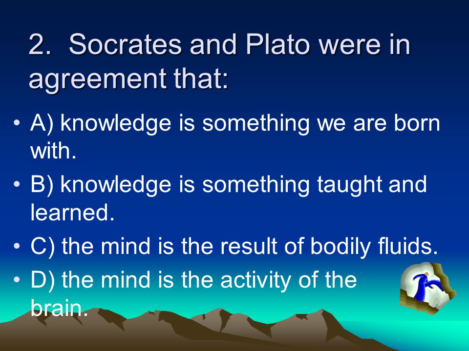 2. Socrates and Plato were in agreement that: A) knowledge is something we are born with. B) knowledge is something taught and learned. C) the mind is