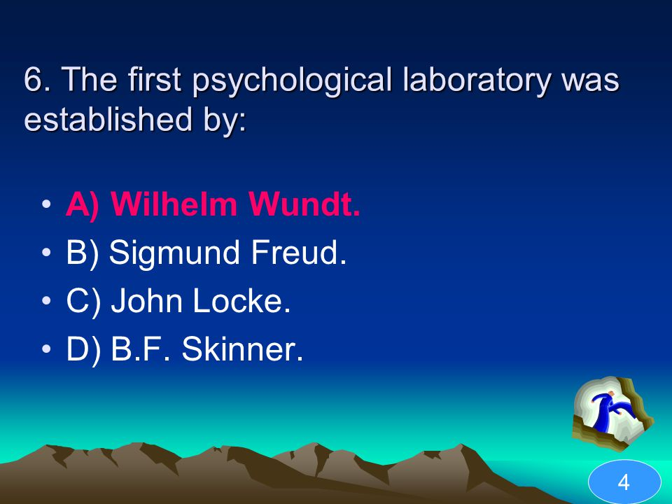 6. The first psychological laboratory was established by: A) Wilhelm Wundt. B) Sigmund Freud. C) John Locke. D) B.F. Skinner. 4
