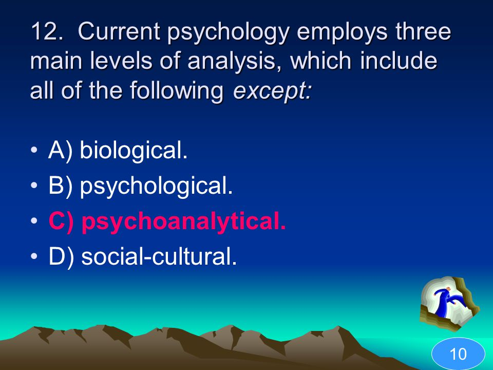 12. Current psychology employs three main levels of analysis, which include all of the following except: A) biological. B) psychological. C) psychoana