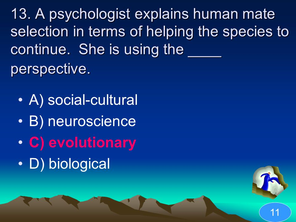 13. A psychologist explains human mate selection in terms of helping the species to continue. She is using the ____ perspective. A) social-cultural B)