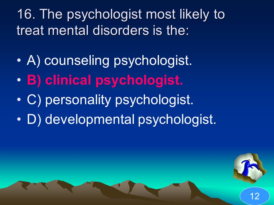 16. The psychologist most likely to treat mental disorders is the: A) counseling psychologist. B) clinical psychologist. C) personality psychologist.