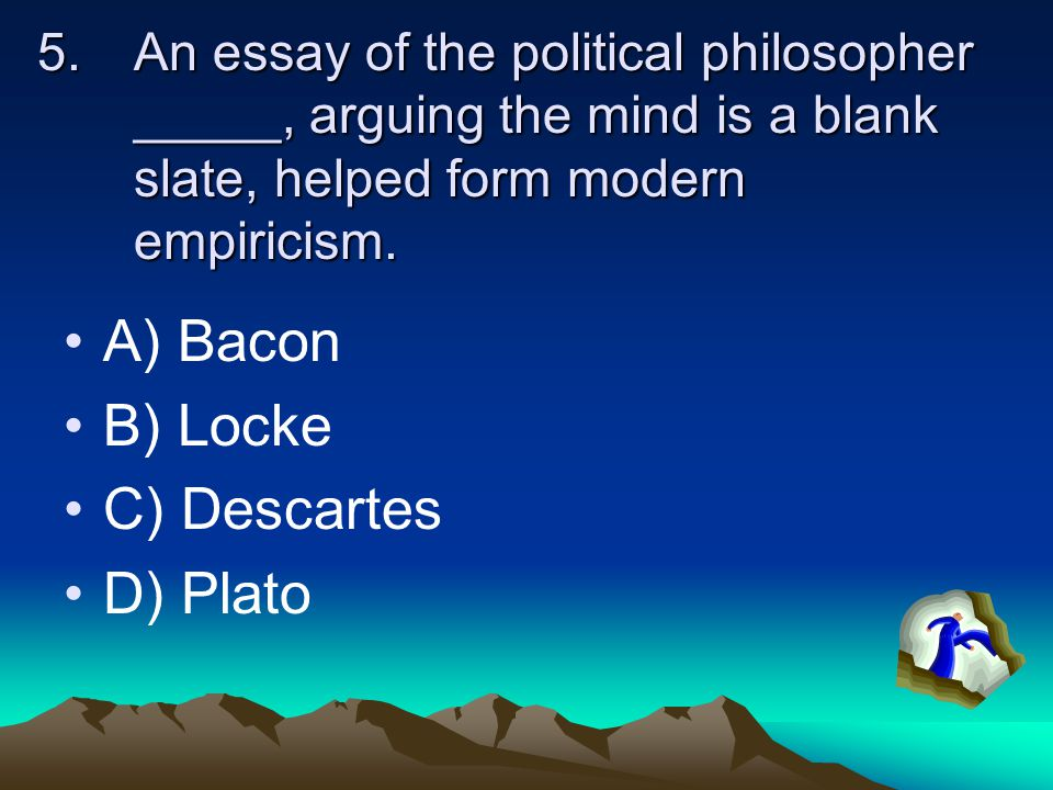 5.An essay of the political philosopher _____, arguing the mind is a blank slate, helped form modern empiricism. A) Bacon B) Locke C) Descartes D) Pla