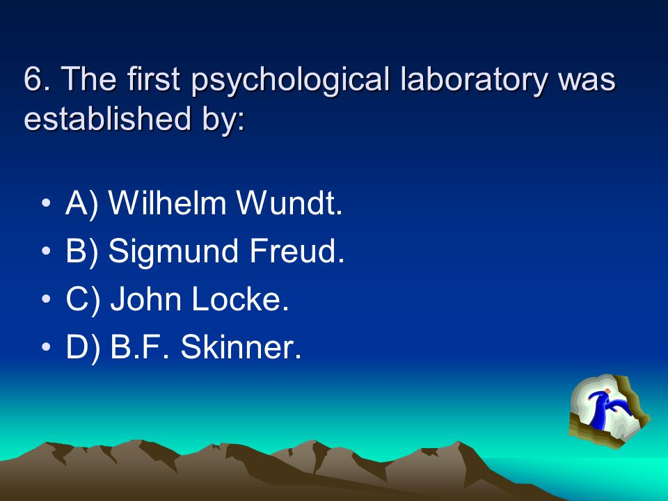 6. The first psychological laboratory was established by: A) Wilhelm Wundt. B) Sigmund Freud. C) John Locke. D) B.F. Skinner.