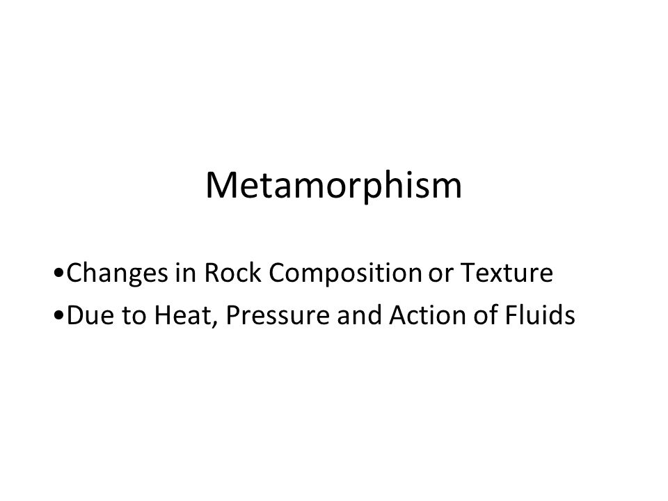 Metamorphism Changes in Rock Composition or Texture Due to Heat, Pressure and Action of Fluids