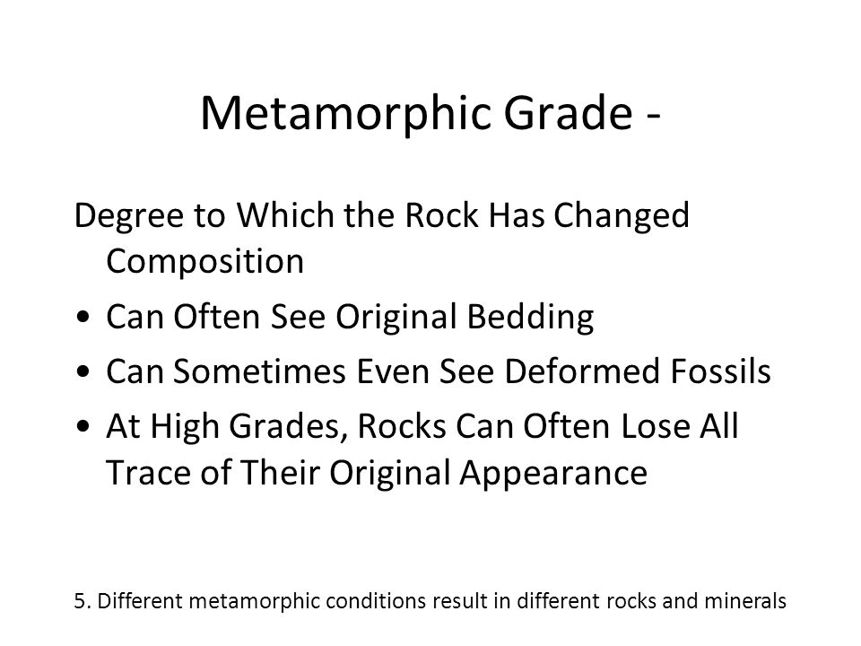 Metamorphic Grade - Degree to Which the Rock Has Changed Composition Can Often See Original Bedding Can Sometimes Even See Deformed Fossils At High Gr