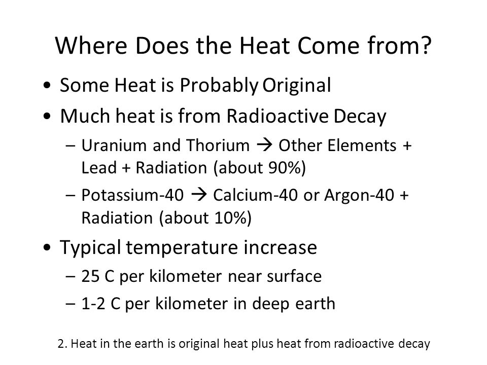 Where Does the Heat Come from? Some Heat is Probably Original Much heat is from Radioactive Decay –Uranium and Thorium  Other Elements + Lead + Radia