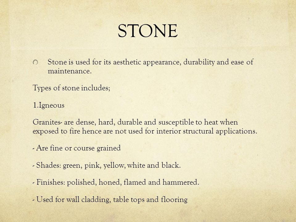 STONE Stone is used for its aesthetic appearance, durability and ease of maintenance. Types of stone includes; 1.Igneous Granites- are dense, hard, du